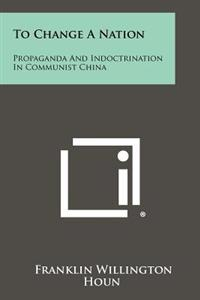 To Change a Nation: Propaganda and Indoctrination in Communist China