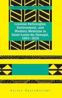 Colonial Pathologies, Environment, and Western Medicine in Saint-Louis-du-Senegal, 1867-1920