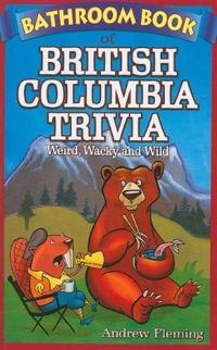 Bathroom Book of British Columbia Trivia: Weird, Wacky and Wild