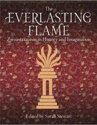 The Everlasting Flame: Zoroastrianism in History and Imagination