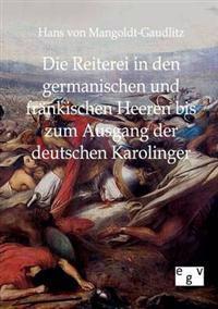 Die Reiterei in Den Germanischen Und Frankischen Heeren Bis Zum Ausgang Der Deutschen Karolinger