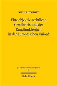 Eine Objektiv-Rechtliche Gewahrleistung Der Rundfunkfreiheit in Der Europaischen Union?: Nationales Rundfunkverfassungsrecht Und Unionsrechtlicher Gru