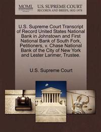 U.S. Supreme Court Transcript of Record United States National Bank in Johnstown and First National Bank of South Fork, Petitioners, V. Chase National Bank of the City of New York and Lester Larimer, Trustee.