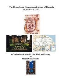 The Remarkable Humanism of Aelred of Rievaulx a Celebration of Aelred's Life, Work and Legacy