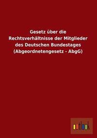Gesetz Uber Die Rechtsverhaltnisse Der Mitglieder Des Deutschen Bundestages (Abgeordnetengesetz - Abgg)