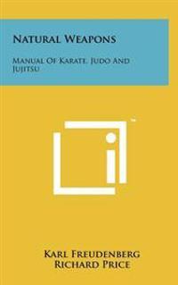 Natural Weapons: Manual of Karate, Judo and Jujitsu