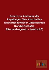 Gesetz Zur Anderung Der Regelungen Uber Altschulden Landwirtschaftlicher Unternehmen (Landwirtschafts- Altschuldengesetz - Lwaltschg)