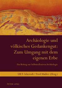 Archaeologie Und Voelkisches Gedankengut: Zum Umgang Mit Dem Eigenen Erbe: Ein Beitrag Zur Selbstreflexiven Archaeologie- Unter Mitarbeit Von Jutta La