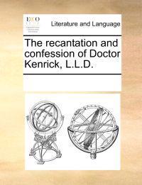 The Recantation and Confession of Doctor Kenrick, L.L.D.