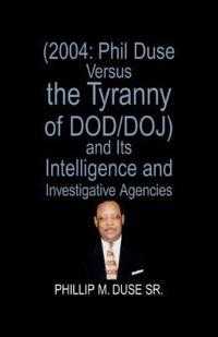 2004 Phil Duse Versus the Tyranny of Dod/Doj and Its Intelligence and Investigative Agencies