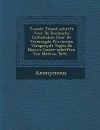 Tweede Troost-Schrift Voor de Roomsche Catholieken Door de Vereenigde Provincien Verspreydt Tegen de Nieuwe Laster-Schriften Van Mathias Tork...