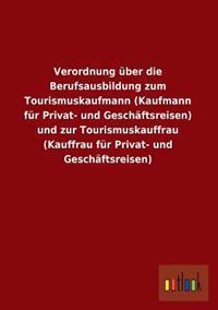 Verordnung Uber Die Berufsausbildung Zum Tourismuskaufmann (Kaufmann Fur Privat- Und Geschaftsreisen) Und Zur Tourismuskauffrau (Kauffrau Fur Privat-