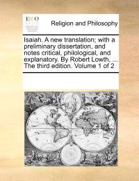 Isaiah. a New Translation; With a Preliminary Dissertation, and Notes Critical, Philological, and Explanatory. by Robert Lowth, ... the Third Edition. Volume 1 of 2