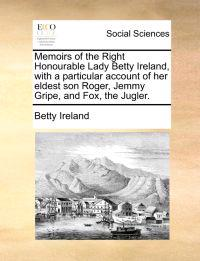 Memoirs of the Right Honourable Lady Betty Ireland, with a Particular Account of Her Eldest Son Roger, Jemmy Gripe, and Fox, the Jugler.