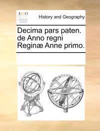 Decima Pars Paten. de Anno Regni Regin] Anne Primo.