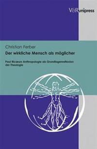 Der Wirkliche Mensch ALS Moglicher: Paul Ricoeurs Anthropologie ALS Grundlagenreflexion Der Theologie