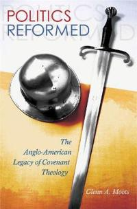 Politics Reformed: The Anglo-American Legacy of Covenant Theology