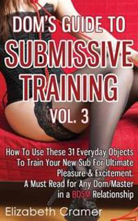 Dom's Guide to Submissive Training Vol. 3: How to Use These 31 Everyday Objects to Train Your New Sub for Ultimate Pleasure & Excitement. a Must Read
