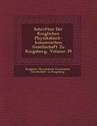 Schriften Der K Niglichen Physikalisch- Konomischen Gesellschaft Zu K Nigsberg, Volume 39