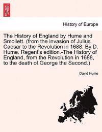 The History of England by Hume and Smollett. (from the Invasion of Julius Caesar to the Revolution in 1688. by D. Hume. Regent's Edition.-The History of England, from the Revolution in 1688, to the Death of George the Second.) Vol. V.