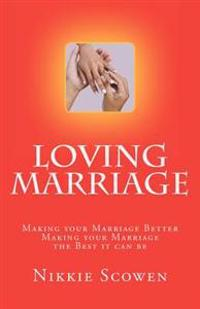 Loving Marriage: Making Your Marriage Better Making Your Marriage the Best It Can Be