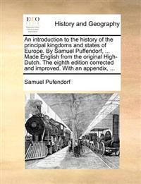 An Introduction to the History of the Principal Kingdoms and States of Europe. by Samuel Puffendorf, ... Made English from the Original High-Dutch. the Eighth Edition Corrected and Improved. with an Appendix, ...