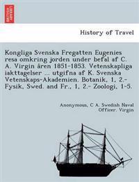 Kongliga Svenska Fregatten Eugenies Resa Omkring Jorden Under Befal AF C. A. Virgin a Ren 1851-1853. Vetenskapliga Iakttagelser ... Utgifna AF K. Svenska Vetenskaps-Akademien. Botanik, 1, 2.- Fysik, Swed. and Fr., 1, 2.- Zoologi, 1-5.
