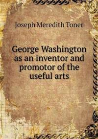 George Washington as an Inventor and Promotor of the Useful Arts
