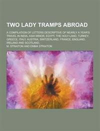 Two Lady Tramps Abroad; A Compilation of Letters Descriptive of Nearly a Year's Travel in India, Asia Minor, Egypt, the Holy Land, Turkey, Greece, Ita