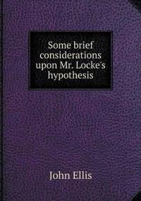 Some Brief Considerations Upon Mr. Locke's Hypothesis