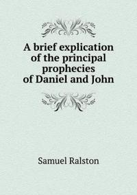 A Brief Explication of the Principal Prophecies of Daniel and John