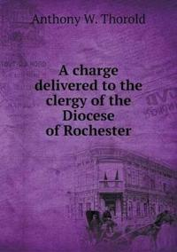 A Charge Delivered to the Clergy of the Diocese of Rochester