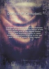 A Digest of the Decisions of the Supreme Courts of the States and Territories of the Arid Region and of the United States Circuit and Supreme Courts in Cases Involving Questions Relative to the Use and Control of Water in That Region