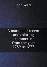 A Manual of Recent and Existing Commerce from the Year 1789 to 1872
