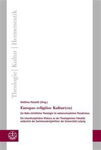 Europas Religiose Kultur(en): Zur Rolle Christlicher Theologie Im Weltanschaulichen Pluralismus. Ein Interdisziplinarer Diskurs an Der Theologischen