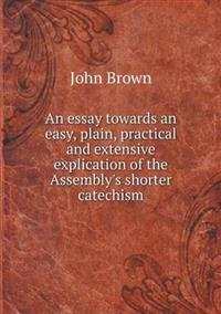 An Essay Towards an Easy, Plain, Practical and Extensive Explication of the Assembly's Shorter Catechism
