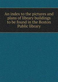 An Index to the Pictures and Plans of Library Buildings to Be Found in the Boston Public Library