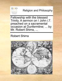 Fellowship with the Blessed Trinity. a Sermon on I John I.7. Preached on a Sacramental Occasion at Dunfermline; ... by Mr. Robert Shirra, ...