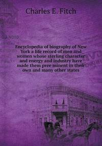 Encyclopedia of Biography of New York a Life Record of Men and Women Whose Sterling Character and Energy and Industry Have Made Them Pree Minent in Their Own and Many Other States
