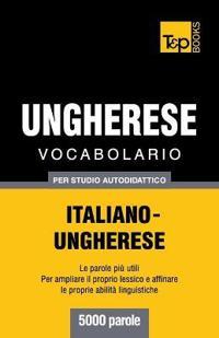 Vocabolario Italiano-Ungherese Per Studio Autodidattico - 5000 Parole