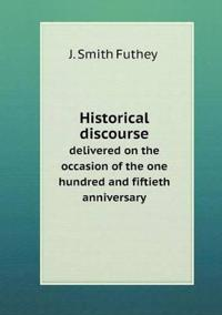 Historical Discourse Delivered on the Occasion of the One Hundred and Fiftieth Anniversary
