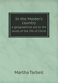 In the Master's Country a Geographical Aid to the Study of the Life of Christ
