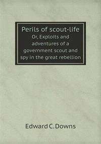 Perils of Scout-Life Or, Exploits and Adventures of a Government Scout and Spy in the Great Rebellion