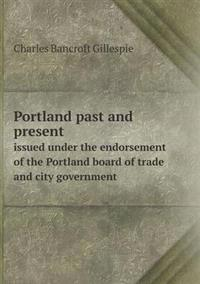 Portland Past and Present Issued Under the Endorsement of the Portland Board of Trade and City Government