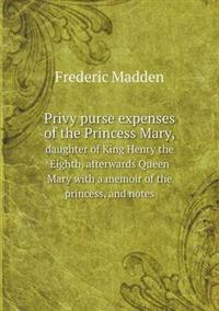 Privy Purse Expenses of the Princess Mary, Daughter of King Henry the Eighth, Afterwards Queen Mary with a Memoir of the Princess, and Notes