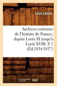 Archives Curieuses de L'Histoire de France, Depuis Louis XI Jusqu'a Louis XVIII, S 1 (Ed.1834-1837)