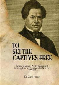 To Set the Captives Free: Reverend Jermain Wesley Loguen and the Struggle for Freedom in Central New York 1835-1872