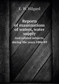 Reports of Examinations of Waters, Water Supply and Related Subjects, During the Years 1886-89