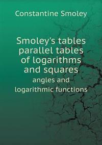 Smoley's Tables Parallel Tables of Logarithms and Squares Angles and Logarithmic Functions