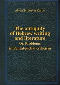The Antiquity of Hebrew Writing and Literature Or, Problems in Pentateuchal Criticism